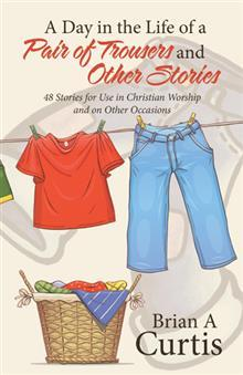A Day in the Life of a Pair of Trousers and Other Stories: 48 Stories for Use in Christian Worship and on Other Occasions