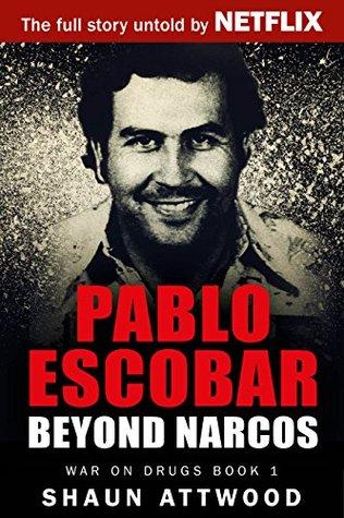Pablo Escobar: Beyond Narcos by Shaun Attwood