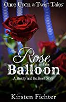 The Rose and the Balloon: A Beauty and the Beast Story (Once Upon a Twist Tales Book 1)