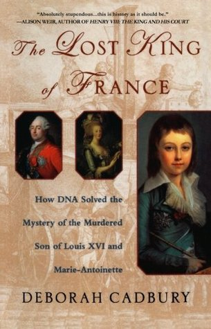 The Lost King of France: How DNA Solved the Mystery of the Murdered Son of Louis  XVI and Marie Antoinette by Deborah Cadbury