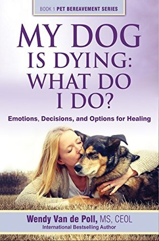 My Dog Is Dying: What Do I Do?: Emotions, Decisions and Options for Healing
