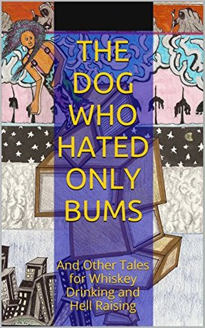 The Dog Who Hated Only Bums: And Other Tales for Whiskey Drinking and Hell Raising