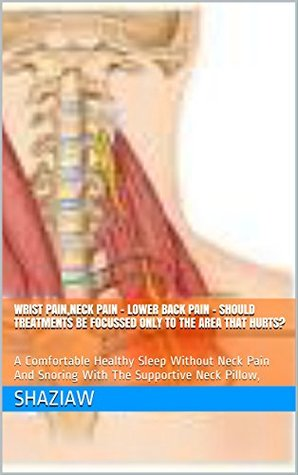 Wrist Pain,Neck Pain - Lower Back Pain - Should Treatments Be Focussed Only To The Area That Hurts?: A Comfortable Healthy Sleep Without Neck Pain And ... Neck Pillow, (Children health care Book 1)