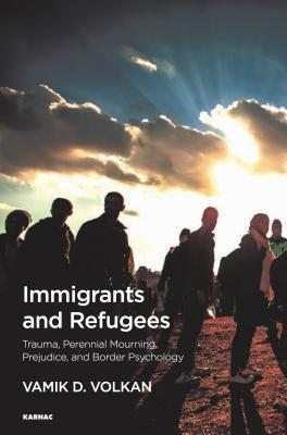 Immigrants and Refugees Trauma, Perennial Mourning, Prejudice, and Border Psychology
