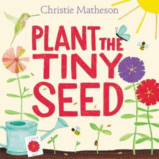 Plant the Tiny Seed by Christie  Matheson