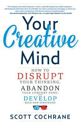Your-Creative-Mind-How-to-Disrupt-Your-Thinking-Abandon-Your-Comfort-Zone-and-Develop-Bold-New-Strategies