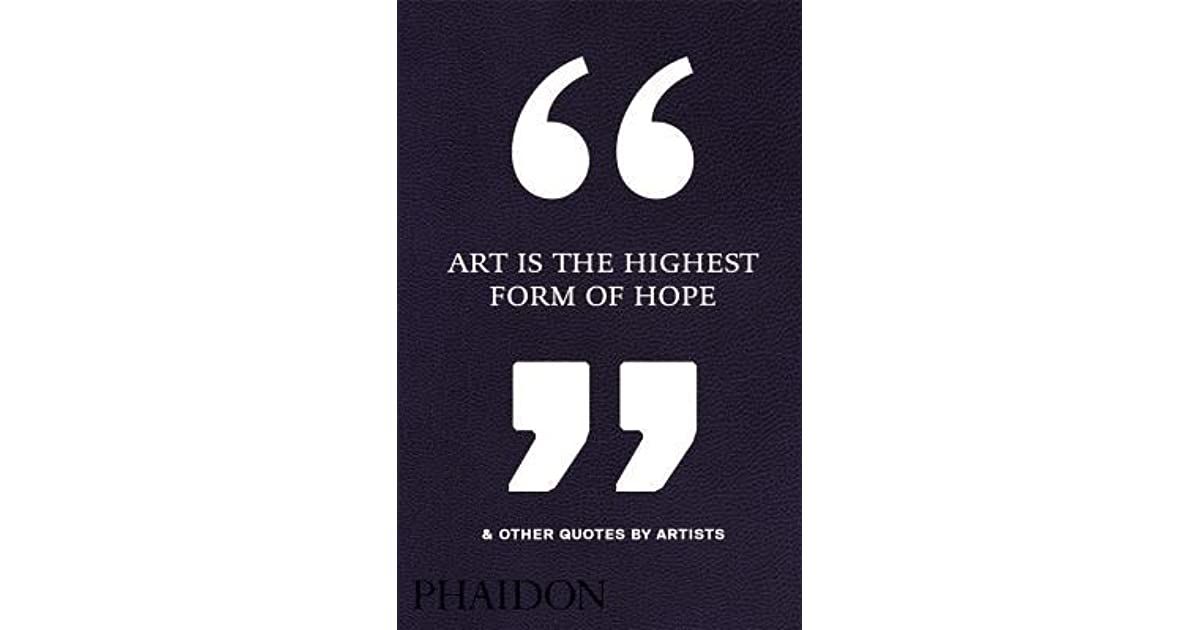 Art Is The Highest Form Of Hope Other Quotes By Artists By Phaidon