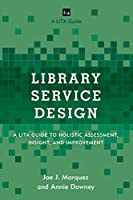 Library Service Design: A LITA Guide to Holistic Assessment, Insight, and Improvement (LITA Guides)