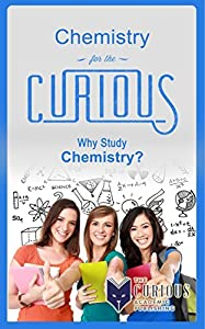 Chemistry for the Curious: Why Study Chemistry?