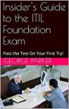 Insider's Guide to the ITIL Foundation Exam: Pass the Test On Your First Try!