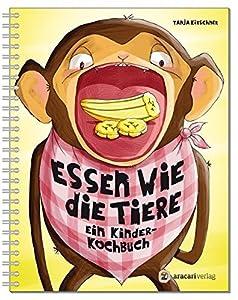 Essen wie die Tiere: Ein Kinderkochbuch