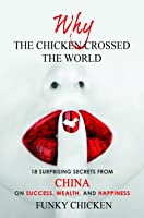Why the Chicken Crossed the World: 18 Surprising Secrets from China on Success, Wealth, and Happiness