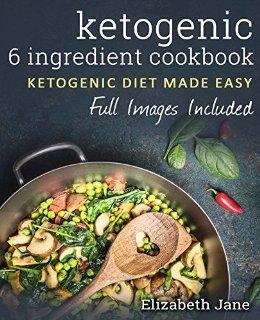 Ketogenic 6 Ingredient Cookbook: Ketogenic Diet Made Easy
