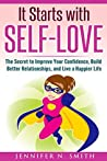 Self-Love: It Starts with Self-Love: The Secret to Improve Your Confidence, Build Better Relationships, and Live a Happier Life