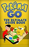 Pokemon Go: The Ultimate Guide Book From Beginner to Mastery with Tips, Tricks, Hints and Game Hacks (iOs, Android, Secrets, Pokedex, Gym Strategies, Walkthrough)