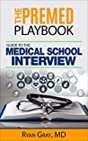The Premed Playbook: Guide to the Medical School Interview: Be Prepared, Perform Well, Get Accepted