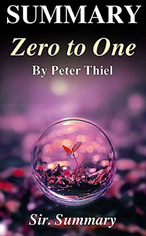 Summary: Zero to One: Peter Thiel - Notes on Startups, Or How to Build the Future - A Complete Summary (Zero to One: A Complete Summary - Paperback, Audiobook, Audible, Hardcover, Book, Summary)