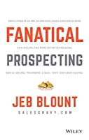 Fanatical Prospecting: The Ultimate Guide to Opening Sales Conversations and Filling the Pipeline by Leveraging Social Selling, Telephone, Email, Text and Cold Calling
