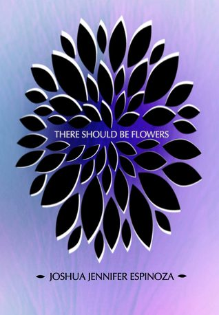 There Should Be Flowers by Joshua Jennifer Espinoza