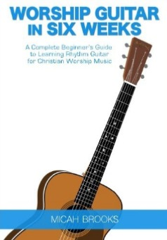 Worship Guitar In Six Weeks: A Complete Beginner's Guide to Learning Rhythm Guitar for Christian Worship Music