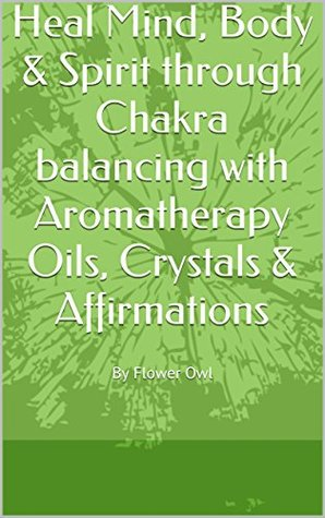 Heal Mind, Body & Spirit through Chakra balancing with Aromatherapy Oils, Crystals & Affirmations: By Flower Owl