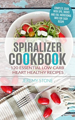 Spiralizer Cookbook: 120 Essential Low Carb Heart Healthy Recipes