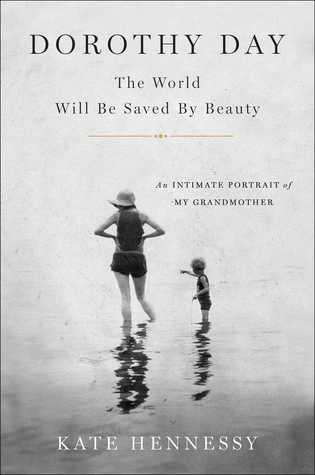 Dorothy Day; The World Will Be Saved By Beauty: An Intimate Portrait of Dorothy Day