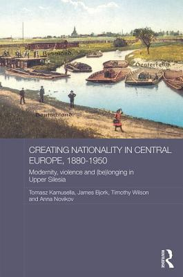 Creating Nationality in Central Europe, 1880-1950 Modernity, Violence and (Be)Longing in Upper Silesia