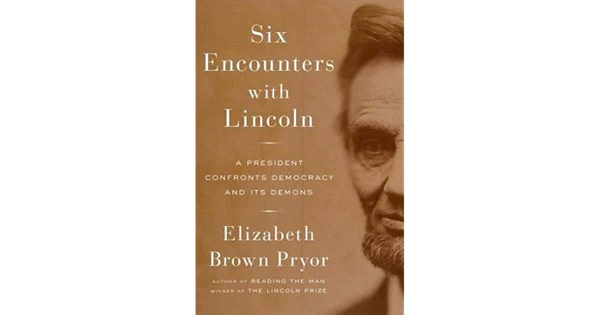 Six encounters with lincoln a president confronts democracy and its six encounters with lincoln a president confronts democracy and its demons by elizabeth brown pryor fandeluxe Gallery