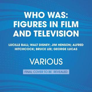 Who Was: Figures in Film and Television: Lucille Ball; Walt Disney; Jim Henson; Alfred Hitchcock; Bruce Lee; George Lucas