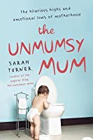 The Unmumsy Mum: The Hilarious Highs and Emotional Lows of Motherhood
