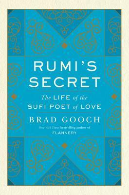 Rumi's Secret The Life of the Sufi Poet of Love