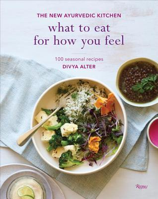 What to Eat for How You Feel: The New Ayurvedic Kitchen - 100 Seasonal Recipes
