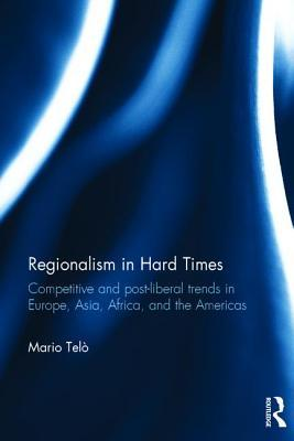 Regionalism in Hard Times: Competitive and post-liberal trends in Europe, Asia, Africa, and the Americas