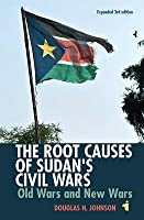The Root Causes of Sudan's Civil Wars: Old Wars and New Wars (Expanded 3rd Edition)