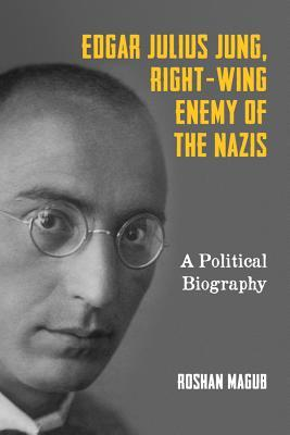 Edgar Julius Jung, Right-Wing Enemy of the Nazis A Political Biography