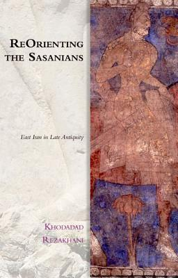 ReOrienting the Sasanians East Iran in Late Antiquity