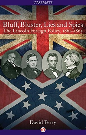 Bluff, Bluster, Lies and Spies: The Lincoln Foreign Policy, 1861-1865