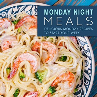 Monday Night Meals: Delicious Monday Recipes to Start Your Week