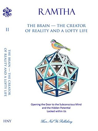 The Brain - the Creator of Reality and a Lofty Life : Opening the Door to the Subconscious Mind and the Hidden Potential Locked within Us