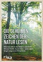 Die geheimen Zeichen der Natur lesen: Wie man sich in der Wildnis orientiert, Wasser findet, Spuren liest - und andere längst vergessene Fähigkeiten