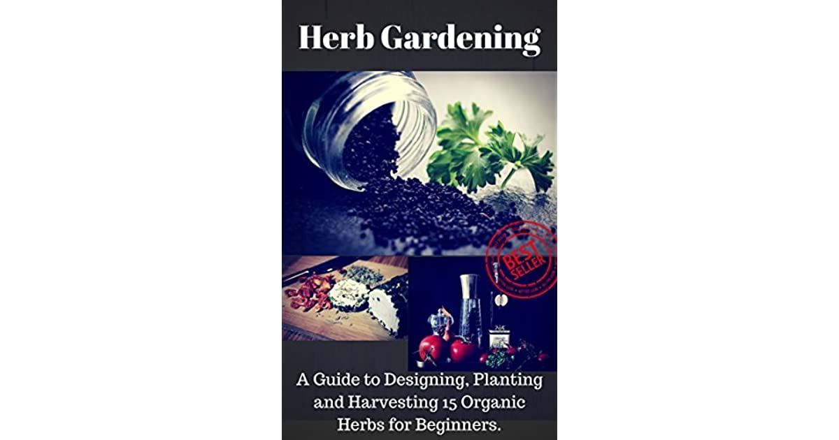 Herb Gardening A Complete Guide To Designing Planting And Harvesting 13 Organic Herbs For Beginners By Mellisa Brown