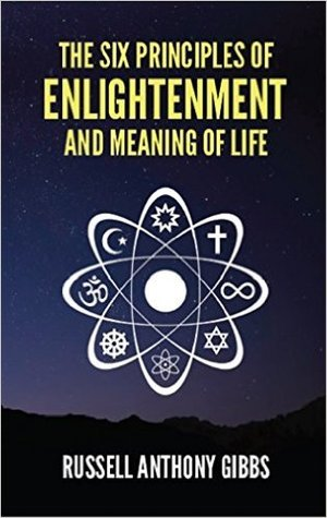 The Six Principles of Enlightenment and Meaning of Life by Russell Anthony Gibbs