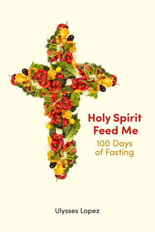 Holy Spirit Feed Me: 100 Days of Fasting