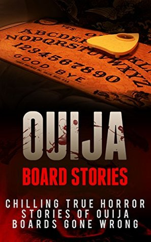 Ouija Board Stories: Chilling True Horror Stories Of Ouija Boards Gone Wrong (Ouija Board Stories, Ghost Stories, True Horror Stories, Ouija Board Nightmares, Haunted Places Book 1)