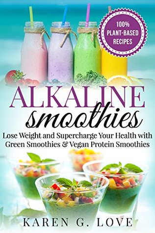 Alkaline Smoothies: Lose Weight & Supercharge Your Health with Green Smoothies and Vegan Protein Smoothies (Nutrition, Alkaline Diet, Weight Loss Book 1)