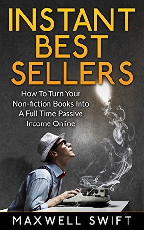 Instant Best Sellers: How to Turn Your Non-fiction Books into A Full Time Passive Income online