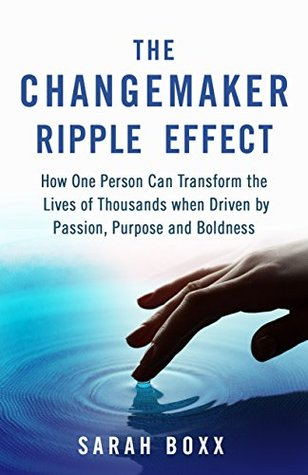 The Changemaker Ripple Effect: How One Person Can Transform the Lives of Thousands when Driven by Passion, Purpose and Boldness
