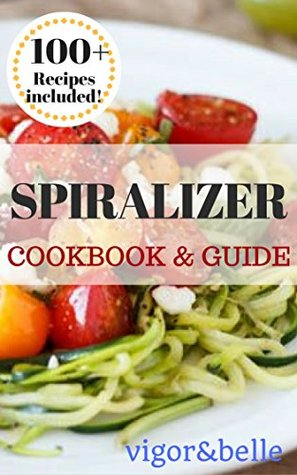 Spiralizer: Cookbook & Guide. 100+ Recipes Included for Breakfast, Soups, Stews, Salads, Pasta, Rice, Casseroles and More!: (Spiralizer Recipe Book, Spiralizer Machine, Vegetable Noodles)