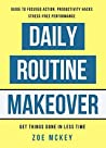 Daily Routine Makeover: Guide To Focused Action, Productivity Hacks, Stress-Free Performance - Get Things Done In Less Time